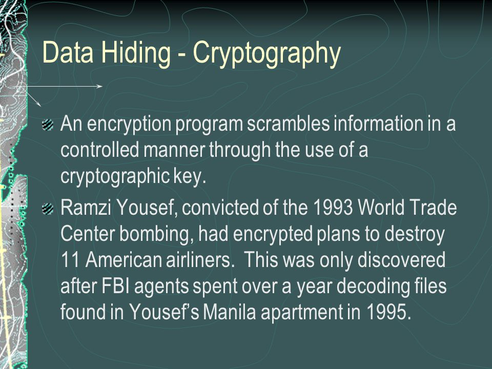 Data Hiding - Cryptography An encryption program scrambles information in a controlled manner through the use of a cryptographic key. Ramzi Yousef, co