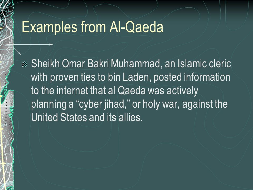 Examples from Al-Qaeda Sheikh Omar Bakri Muhammad, an Islamic cleric with proven ties to bin Laden, posted information to the internet that al Qaeda w
