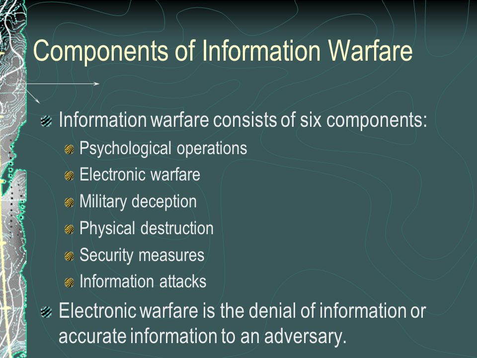 Components of Information Warfare Information warfare consists of six components: Psychological operations Electronic warfare Military deception Physi