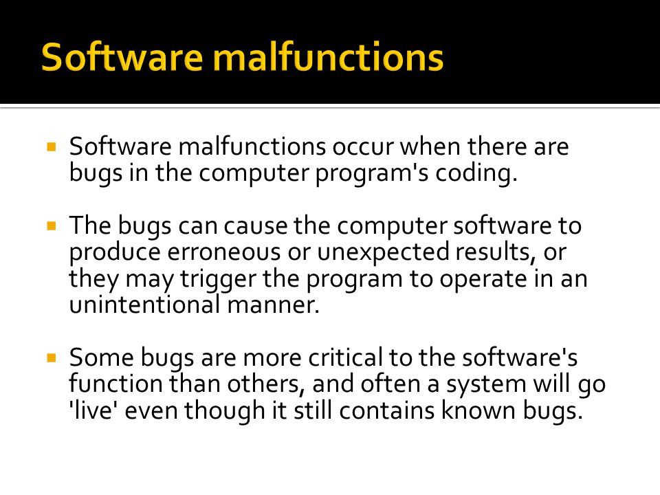  Software malfunctions occur when there are bugs in the computer program s coding.