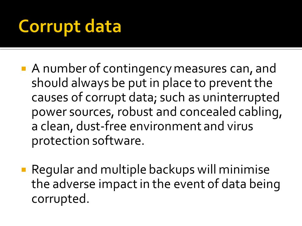  A number of contingency measures can, and should always be put in place to prevent the causes of corrupt data; such as uninterrupted power sources, robust and concealed cabling, a clean, dust-free environment and virus protection software.