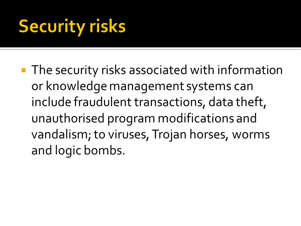  The security risks associated with information or knowledge management systems can include fraudulent transactions, data theft, unauthorised program modifications and vandalism; to viruses, Trojan horses, worms and logic bombs.