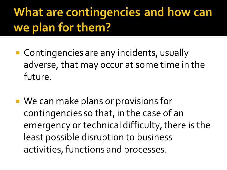  The objective of careful contingency planning is to protect organisations from being caught unawares with a time-consuming or costly problem-instead they are prepared with an appropriate response.