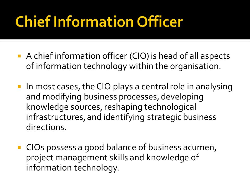  A chief information officer (CIO) is head of all aspects of information technology within the organisation.