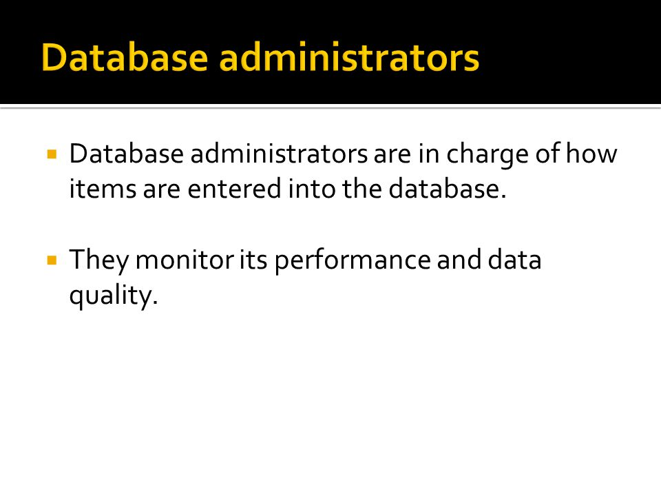  Database administrators are in charge of how items are entered into the database.