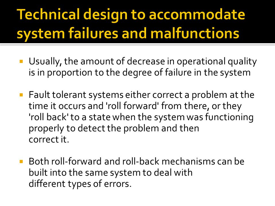  Usually, the amount of decrease in operational quality is in proportion to the degree of failure in the system  Fault tolerant systems either correct a problem at the time it occurs and roll forward from there, or they roll back to a state when the system was functioning properly to detect the problem and then correct it.