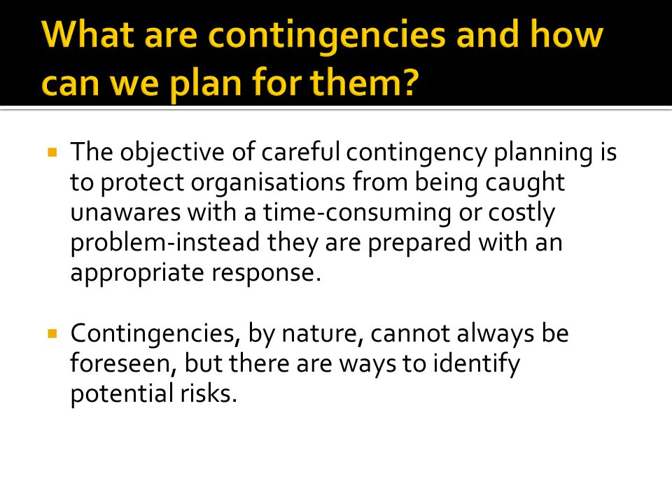  The objective of careful contingency planning is to protect organisations from being caught unawares with a time-consuming or costly problem-instead they are prepared with an appropriate response.