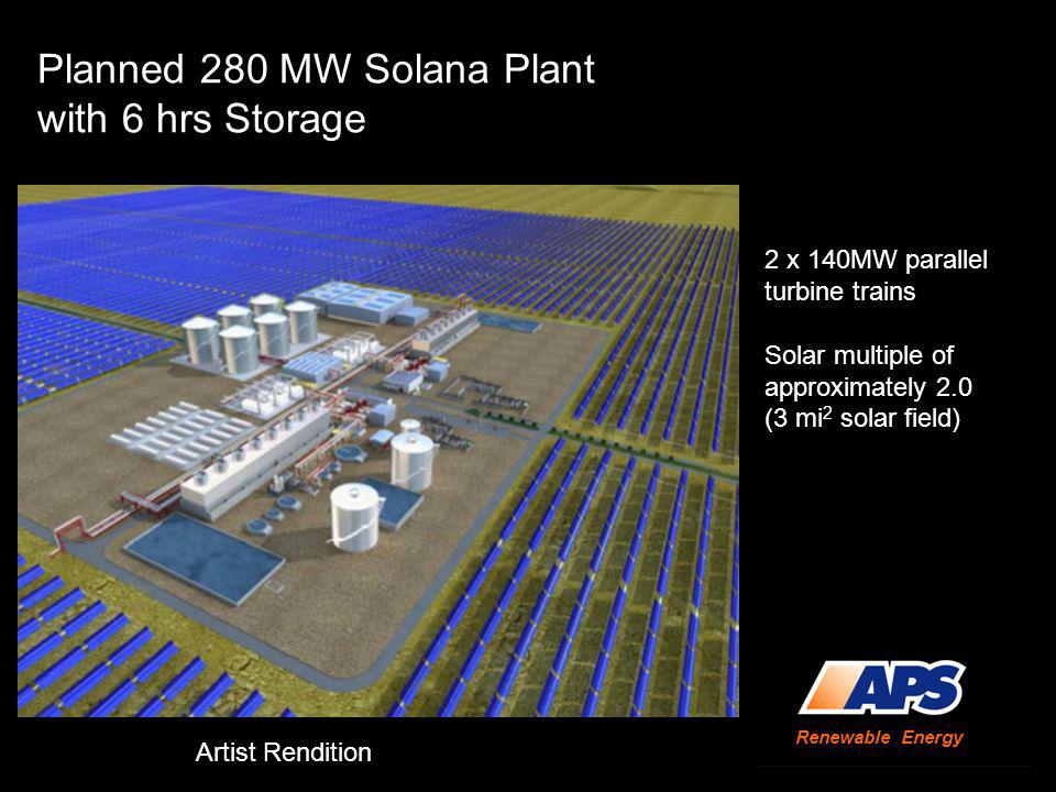 Planned 280 MW Solana Plant with 6 hrs Storage 2 x 140MW parallel turbine trains Solar multiple of approximately 2.0 (3 mi 2 solar field) Renewable Energy Artist Rendition