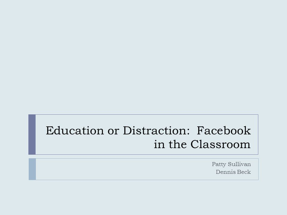 Education or Distraction: Facebook in the Classroom Patty Sullivan Dennis Beck
