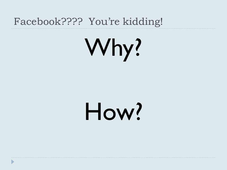 Facebook You're kidding! Why How