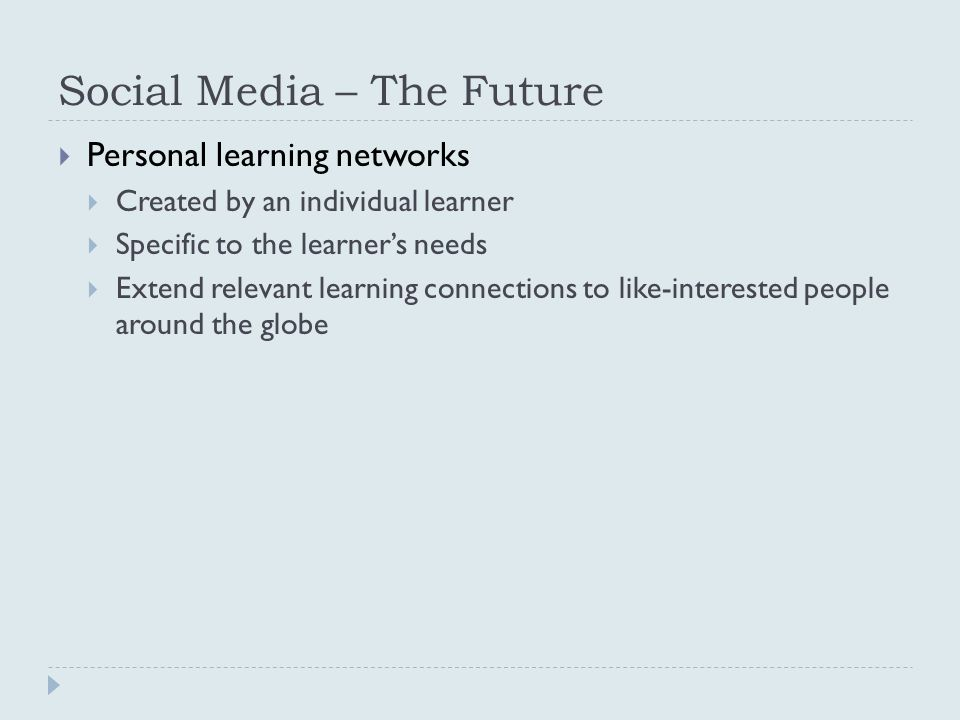 Social Media – The Future  Personal learning networks  Created by an individual learner  Specific to the learner's needs  Extend relevant learning connections to like-interested people around the globe