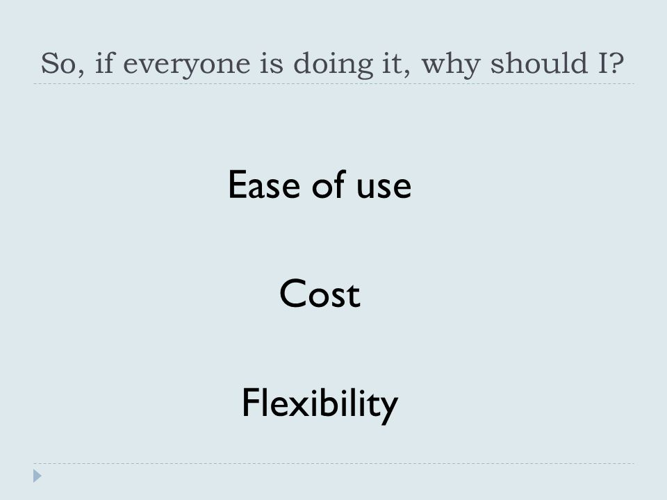 So, if everyone is doing it, why should I Ease of use Cost Flexibility