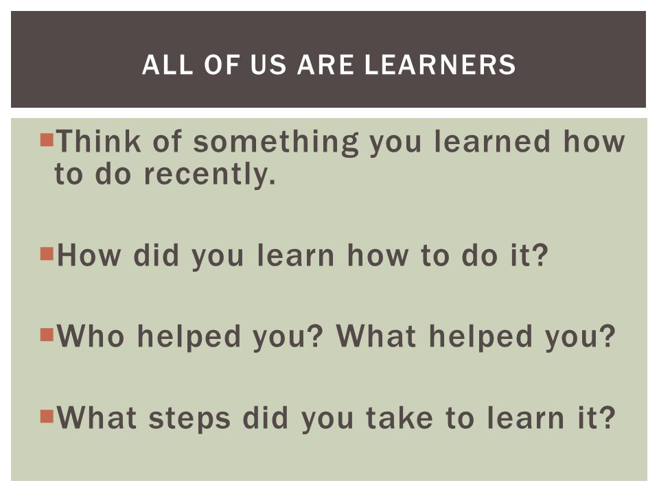  Think of something you learned how to do recently.  How did you learn how to do it?  Who helped you? What helped you?  What steps did you take to