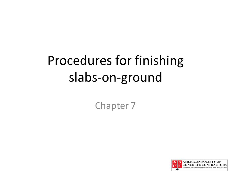 Procedures for finishing slabs-on-ground Chapter 7