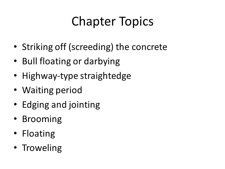 Chapter Topics Striking off (screeding) the concrete Bull floating or darbying Highway-type straightedge Waiting period Edging and jointing Brooming Floating Troweling