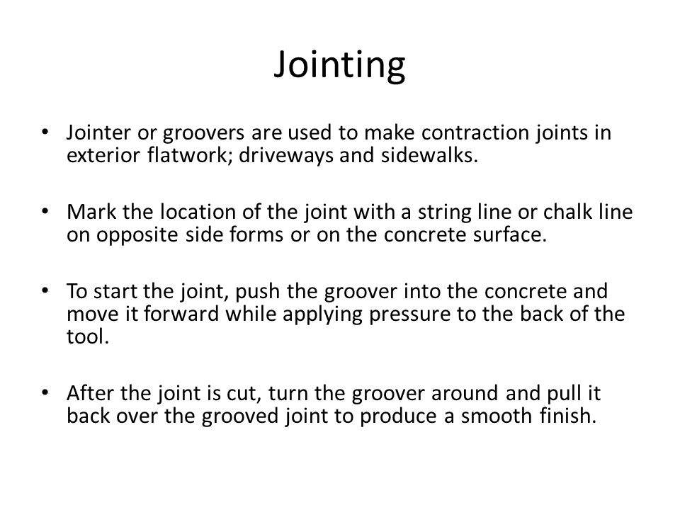 Jointing Jointer or groovers are used to make contraction joints in exterior flatwork; driveways and sidewalks.