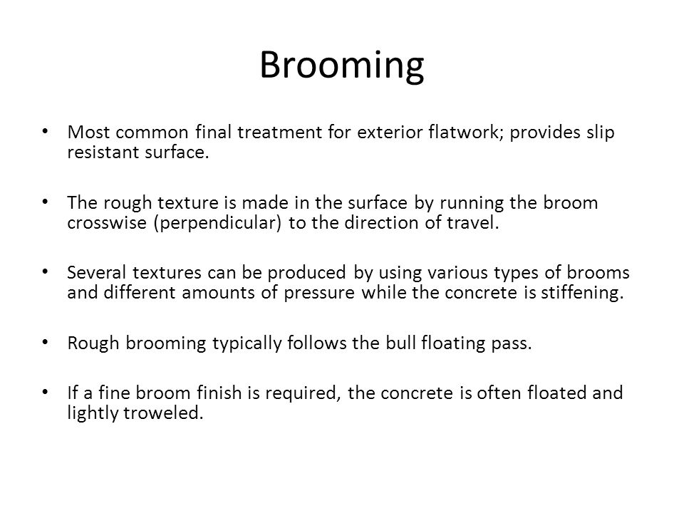 Brooming Most common final treatment for exterior flatwork; provides slip resistant surface.