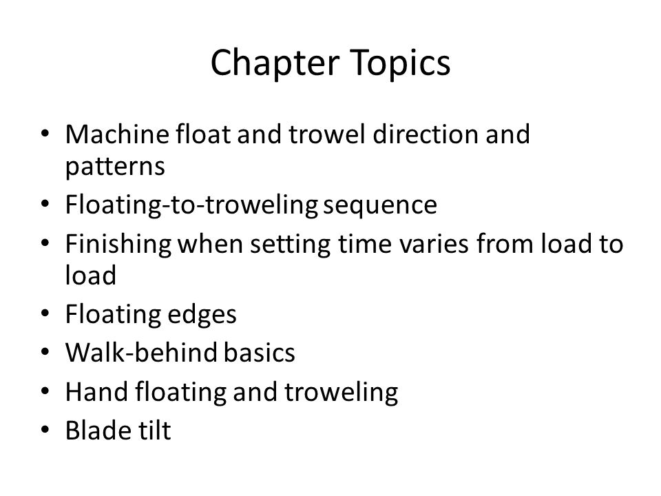Chapter Topics Machine float and trowel direction and patterns Floating-to-troweling sequence Finishing when setting time varies from load to load Floating edges Walk-behind basics Hand floating and troweling Blade tilt
