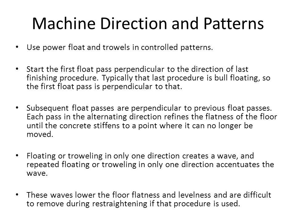 Machine Direction and Patterns Use power float and trowels in controlled patterns.