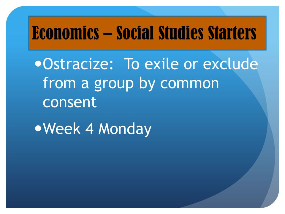\ Ostracize: To exile or exclude from a group by common consent Week 4 Monday Economics – Social Studies Starters