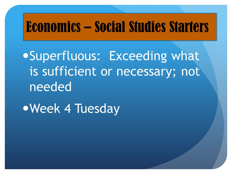 Superfluous: Exceeding what is sufficient or necessary; not needed Week 4 Tuesday Economics – Social Studies Starters