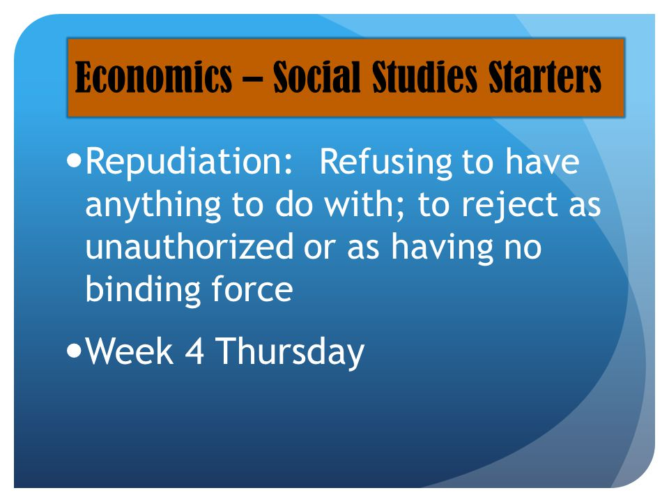 Repudiation: Refusing to have anything to do with; to reject as unauthorized or as having no binding force Week 4 Thursday Economics – Social Studies Starters