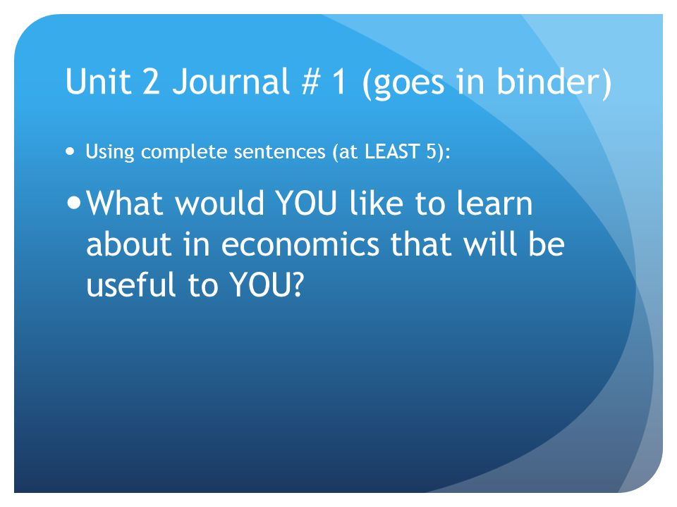 Unit 2 Journal # 1 (goes in binder) Using complete sentences (at LEAST 5): What would YOU like to learn about in economics that will be useful to YOU