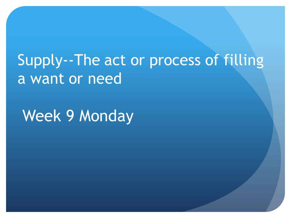Supply--The act or process of filling a want or need Week 9 Monday