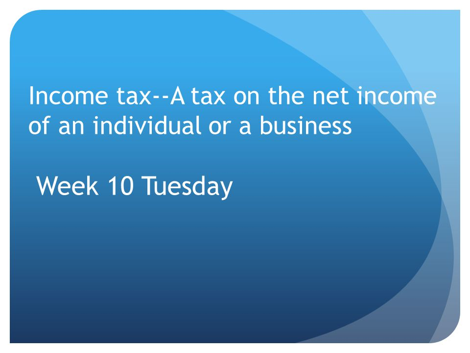 Income tax--A tax on the net income of an individual or a business Week 10 Tuesday