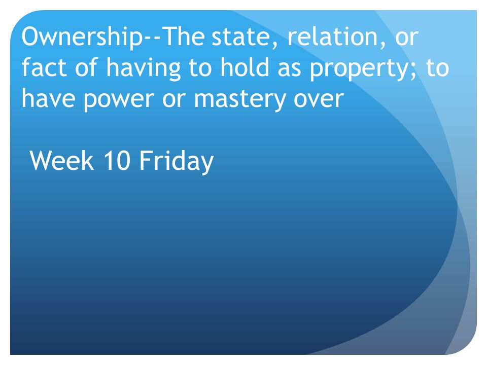 Ownership--The state, relation, or fact of having to hold as property; to have power or mastery over Week 10 Friday