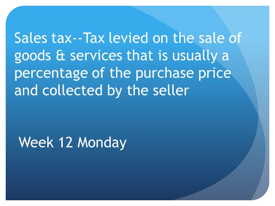 Sales tax--Tax levied on the sale of goods & services that is usually a percentage of the purchase price and collected by the seller Week 12 Monday