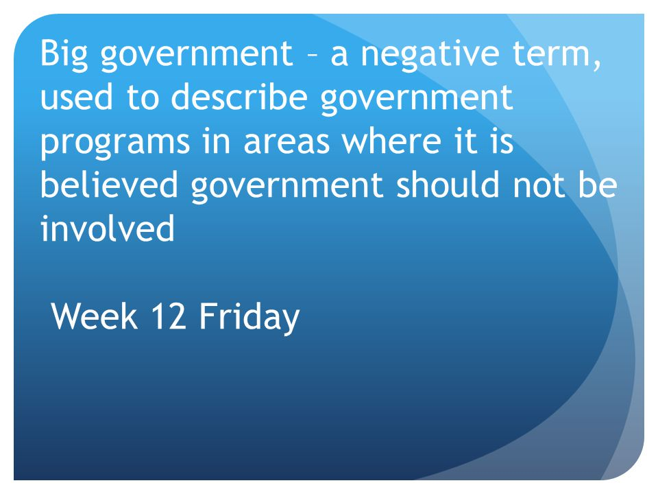 Big government – a negative term, used to describe government programs in areas where it is believed government should not be involved Week 12 Friday