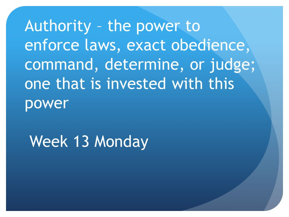Authority – the power to enforce laws, exact obedience, command, determine, or judge; one that is invested with this power Week 13 Monday