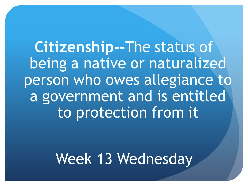 Citizenship--The status of being a native or naturalized person who owes allegiance to a government and is entitled to protection from it Week 13 Wednesday