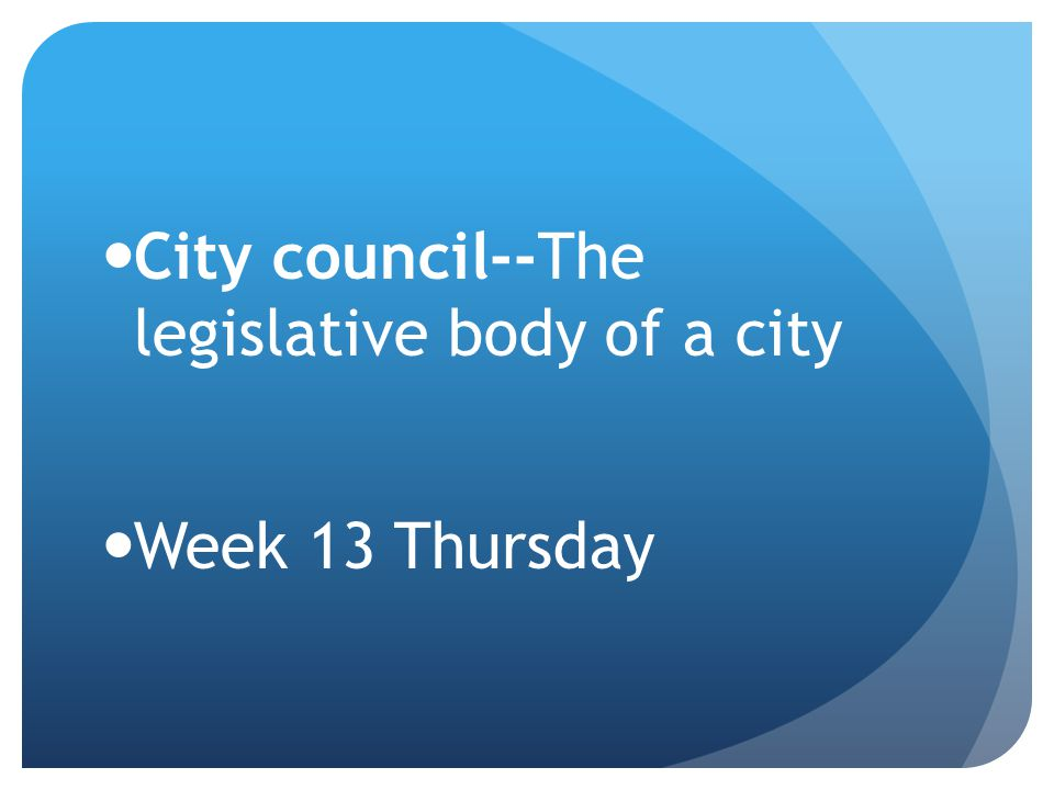 City council--The legislative body of a city Week 13 Thursday