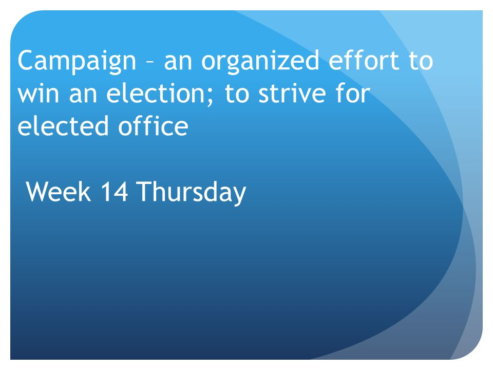 Campaign – an organized effort to win an election; to strive for elected office Week 14 Thursday