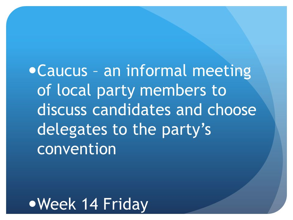 Caucus – an informal meeting of local party members to discuss candidates and choose delegates to the party's convention Week 14 Friday