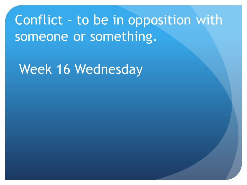 Conflict – to be in opposition with someone or something. Week 16 Wednesday