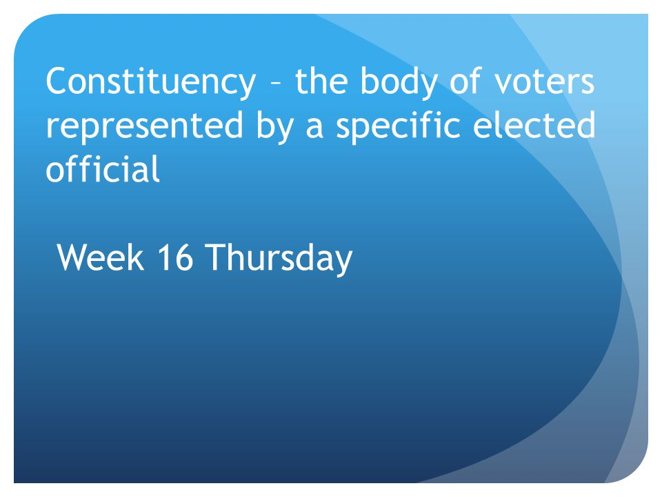 Constituency – the body of voters represented by a specific elected official Week 16 Thursday