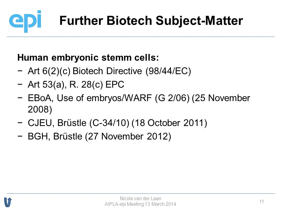 Further Biotech Subject-Matter 11 Human embryonic stemm cells: − −Art 6(2)(c) Biotech Directive (98/44/EC) − −Art 53(a), R. 28(c) EPC − −EBoA, Use of