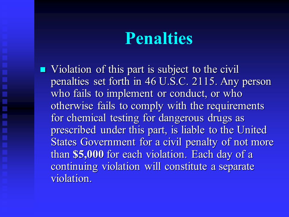 Penalties Violation of this part is subject to the civil penalties set forth in 46 U.S.C. 2115. Any person who fails to implement or conduct, or who o