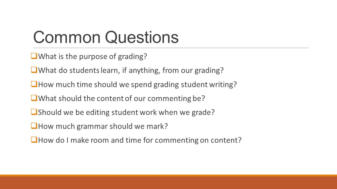 Common Questions  What is the purpose of grading?  What do students learn, if anything, from our grading?  How much time should we spend grading st
