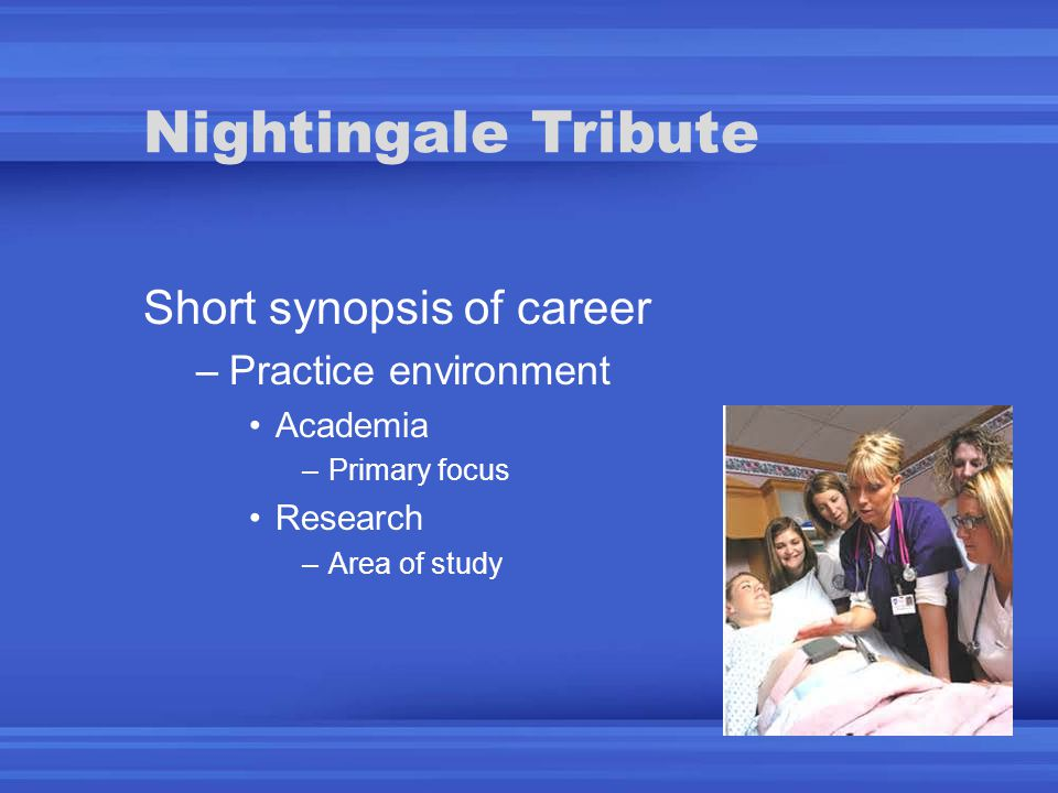 Nightingale Tribute Short synopsis of career –Practice environment Academia –Primary focus Research –Area of study