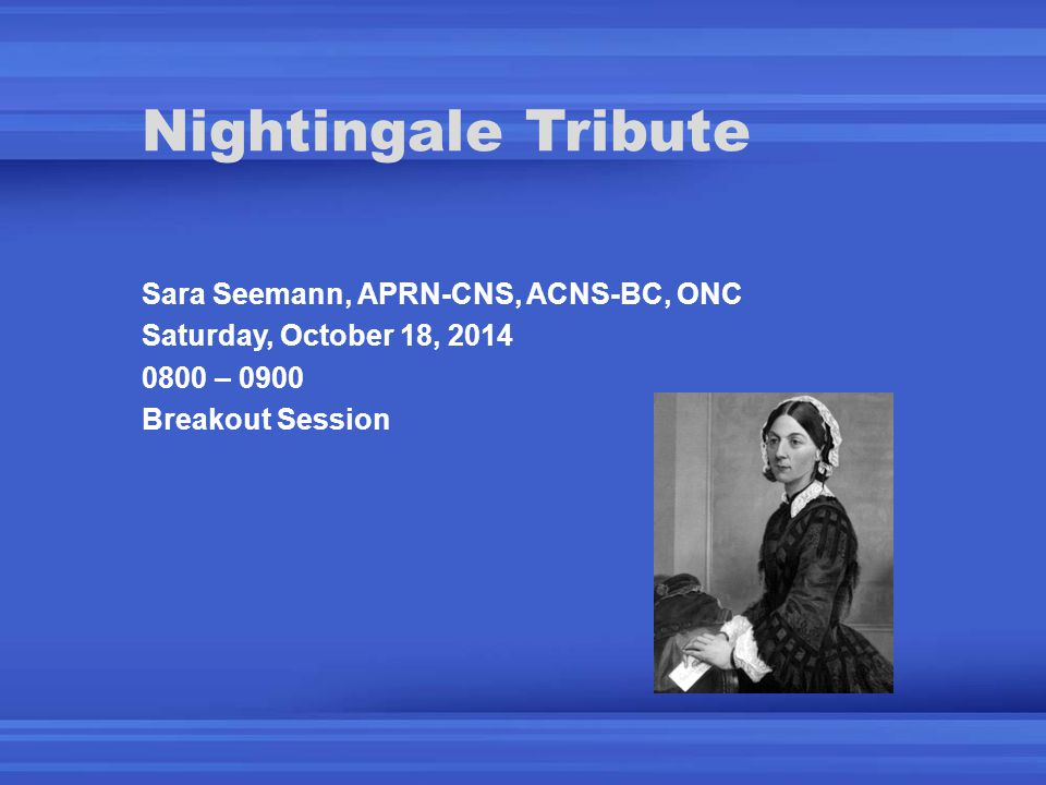 Nightingale Tribute Sara Seemann, APRN-CNS, ACNS-BC, ONC Saturday, October 18, 2014 0800 – 0900 Breakout Session