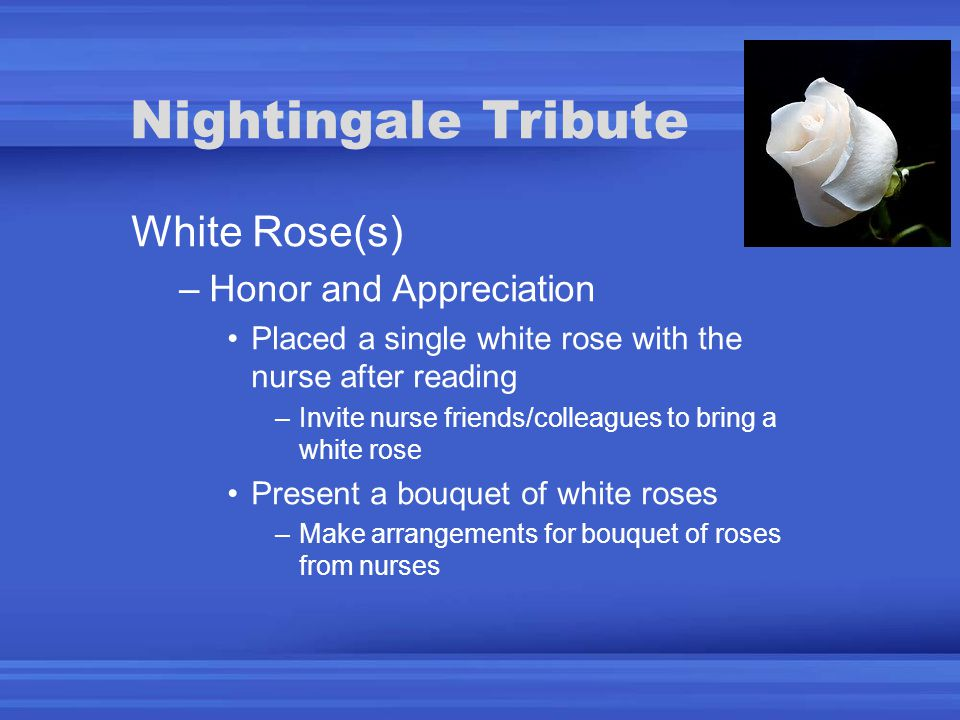 Nightingale Tribute White Rose(s) –Honor and Appreciation Placed a single white rose with the nurse after reading –Invite nurse friends/colleagues to bring a white rose Present a bouquet of white roses –Make arrangements for bouquet of roses from nurses
