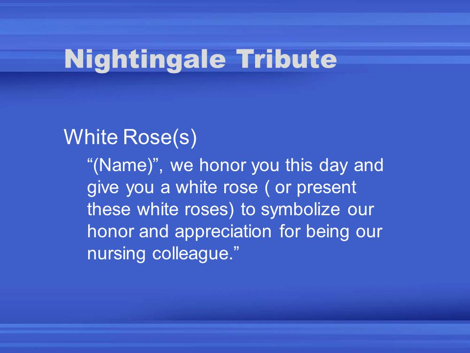 Nightingale Tribute White Rose(s) (Name) , we honor you this day and give you a white rose ( or present these white roses) to symbolize our honor and appreciation for being our nursing colleague.