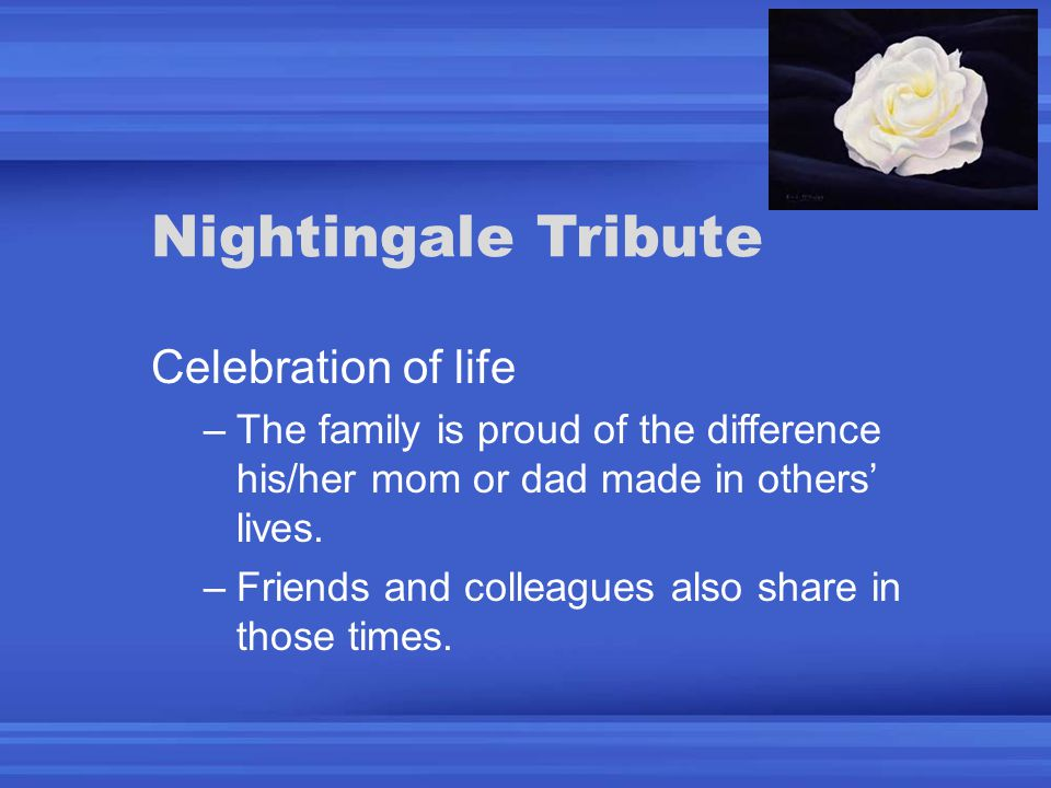 Nightingale Tribute Celebration of life –The family is proud of the difference his/her mom or dad made in others' lives.