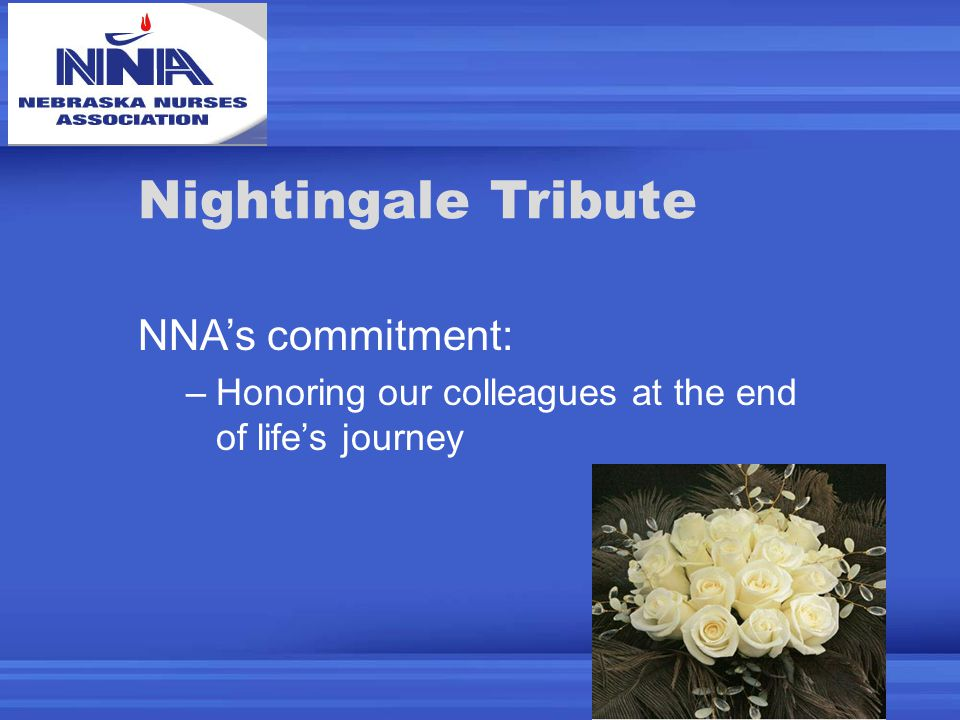 Nightingale Tribute NNA's commitment: –Honoring our colleagues at the end of life's journey