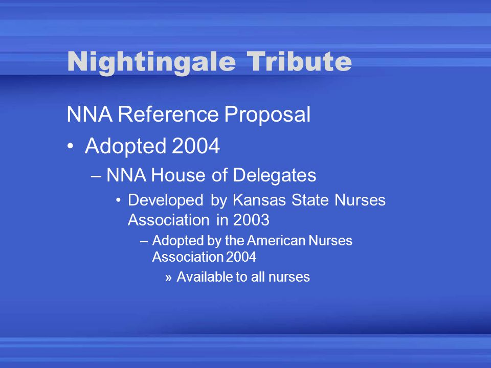 Nightingale Tribute NNA Reference Proposal Adopted 2004 –NNA House of Delegates Developed by Kansas State Nurses Association in 2003 –Adopted by the American Nurses Association 2004 »Available to all nurses