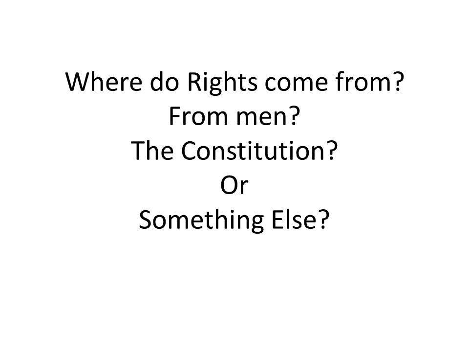 Where do Rights come from? From men? The Constitution? Or Something Else?